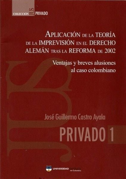 Aplicación de la teoría de la imprevisión en el derecho alemán tras la reforma de 2002. Ventajas y breves alusiones al caso colombiano - José Guillermo Castro Ayala - 9789588465487