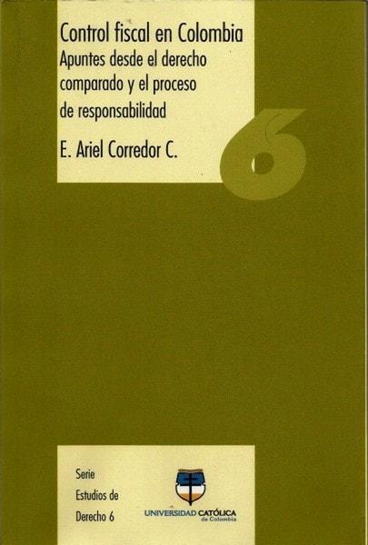 Control fiscal en colombia. Apuntes desde el derecho comparado y el proceso de responsabilidad nº 6 - E. Ariel Corredor C - 9789588465210