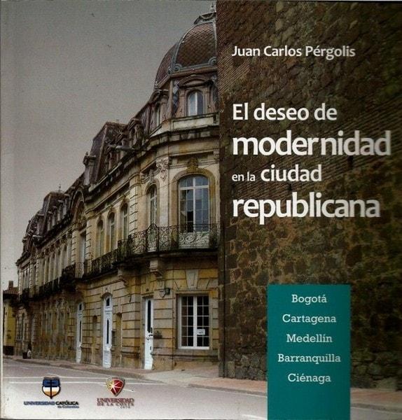 El deseo de modernidad en la ciudad repúblicana - Juan Carlos Pérgolis - 9789588465427