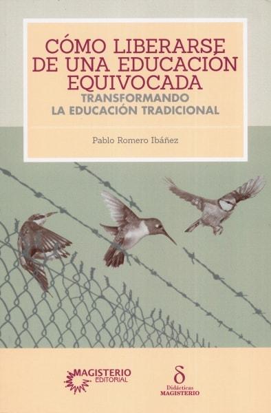 Libro: Cómo liberarse de una educación equivocada   Autor: Pablo Romero Ibáñez   Isbn: 9789582013257