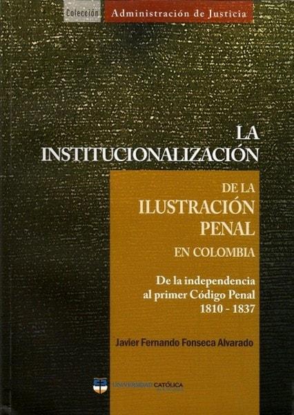 La institucionalización de la ilustración penal en colombia. De la independencia al primer código penal 1810-1837 - Javier Fernando Fonseca Alvarado - 9789588465395