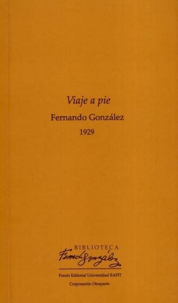 Libro: Viaje a pie   Autor: Fernando González Ochoa   Isbn: 9789587200812