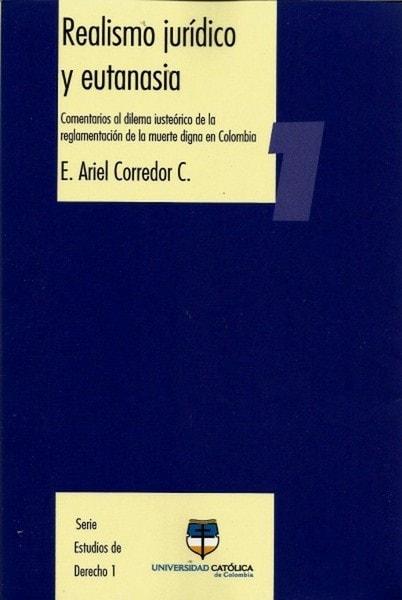 Realismo jurídico y eutanasia. Comentarios al dilema iusteórico de la reglamentación de la muerte digna en colombia - E. Ariel Corredor C - 9789588465142