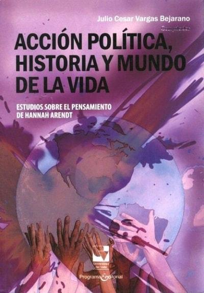 Libro: Acción política, historia y mundo de la vida | Autor: Julio César Vargas Bejarano | Isbn: 9789586709613