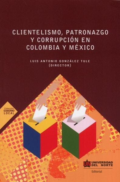 Libro: Clientelismo, patronazgo y corrupción en Colombia y méxico | Autor: Luis Antonio González Tule | Isbn: 9789587890747