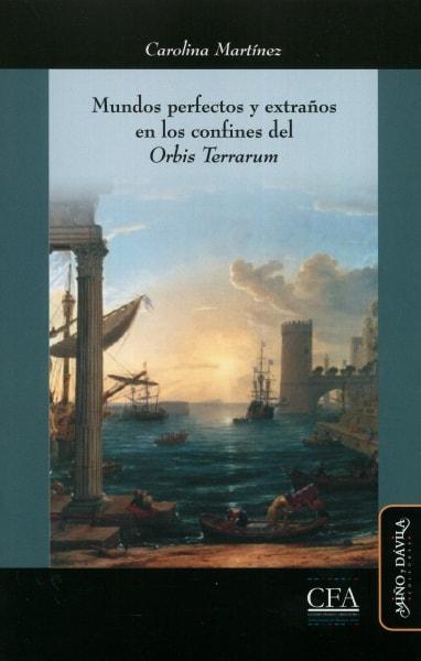 Libro: Mundos perfectos y extraños en los confines del Orbis Terrarum | Autor: Carolina Martínez | Isbn: 9788416467099