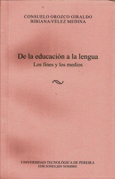 De la educación a la lengua. Los fines y los medios - Consuelo Orozco Giraldo - 9789587221831