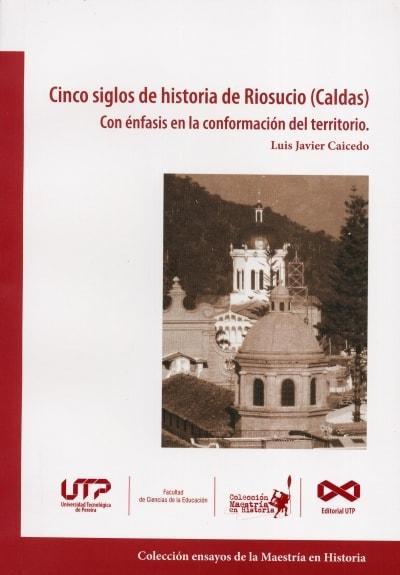 Libro: Cinco siglos de historia de Riosucio (caldas) con énfasis en la conformación del territorio | Autor: Luis Javier Caicedo | Isbn: 9789587223071