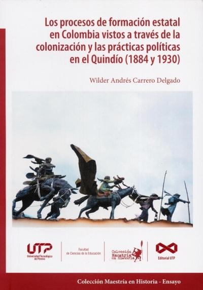 Libro: Los procesos de formación estatal en Colombia vistos a través de la colonización y las prácticas en el Quindío (1884 y 1930)   Autor: Wilder Andrés Carrero Delgado   Isbn: 9789587223101