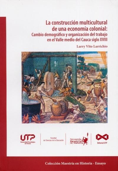 Libro: La construcción multicultural de una economía colonial: Cambio demográfico y organización del trabajo en el Valle medio del Cauca siglo xviii | Autor: Larry Vito Larrichio | Isbn: 9789587223095