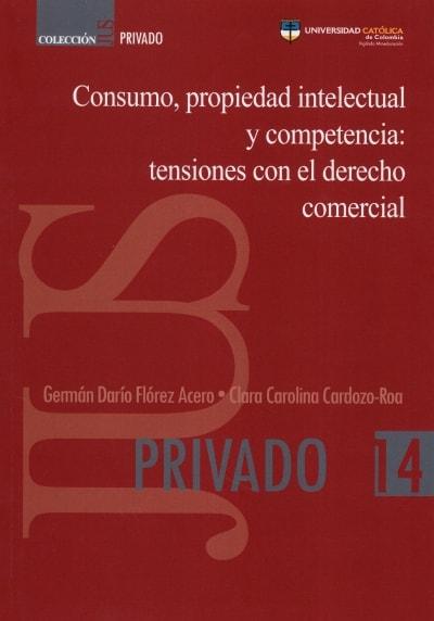 Libro: Consumo, propiedad intelectual y competencia: tensiones con el derecho comercial | Autor: Germán Dario Flórez Acero | Isbn: 9789585456518