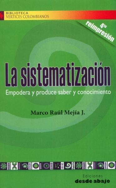 Libro: La sistematización empodera y produce saber y conocimiento | Autor: Marco Raúl Mejía J. | Isbn: 9789588093918