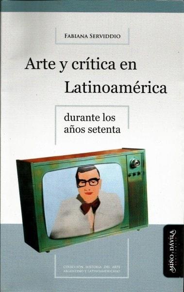Arte y crítica en latinoamérica durante los años setenta - Fabiana Serviddio - 9788492613786