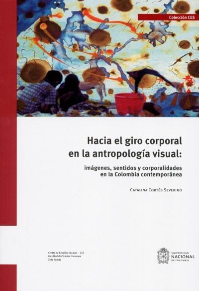 Libro: Hacia el giro corporal en la antropología visual: imágenes, sentidos y corporalidades en Colombia contemporánea | Autor: Catalina Cortés Severino | Isbn: 9789587837032