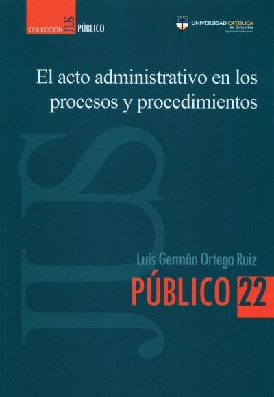Libro: El acto administrativo en los procesos y procedimientos | Autor: Luis Germán Ortega Ruiz | Isbn: 9585456143