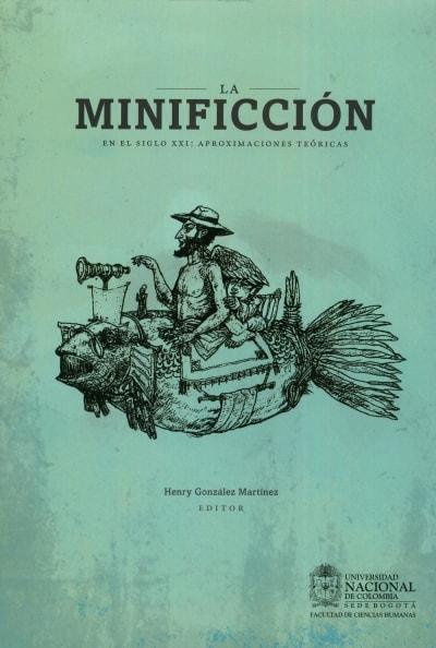 Libro: La minificción en el siglo XXI : aproximaciones teóricas | Autor: Henry González Martínez | Isbn: 9789587617467