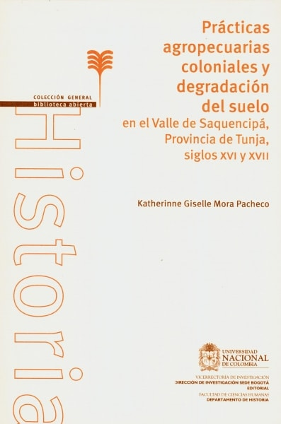 Libro: Prácticas agropecuarias coloniales y degradación del suelo en el Valle de Saquencipà Provincia de Tunja, siglos xvi y xvii | Autor: Katherinne Giselle Mora Pacheco | Isbn: 9789587751826