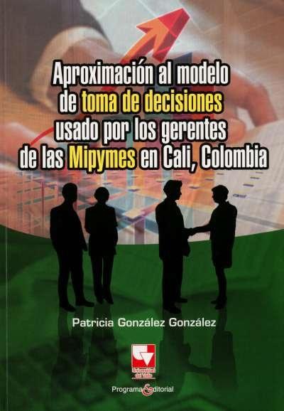 Libro: Aproximación al modelo de toma de decisiones usado por los gerentes de las mipymes en Cali, Colombia | Autor: Patricia Gonzáles Gonzáles | Isbn: 9789586708302