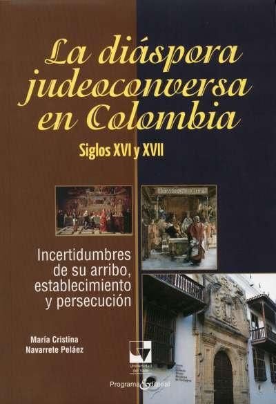 Libro: La diáspora judeoconversa en Colombia. Siglos xvi y xvii | Autor: María Cristina Navarrete Peláez | Isbn: 9789586708562