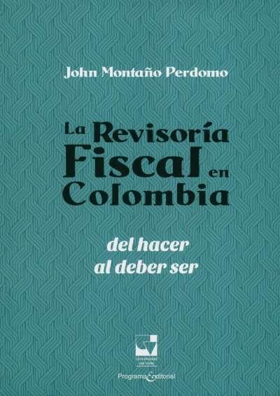 Libro: La revisoría fiscal en Colombia, del hacer al deber ser | Autor: John Montaño Perdomo | Isbn: 9789587651997