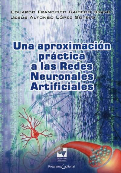 Libro: Una aproximación práctica a las Redes Neuronales Artificiales | Autor: Eduardo Caicedo Bravo | Isbn: 9789586707671
