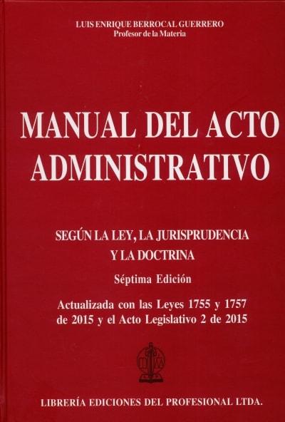 Libro: Manual del acto administrativo. Según la Ley, la Jurisprudencia y la Doctrina | Autor: Luis Enrique Berrocal  Guerrero | Isbn: 9789587072747