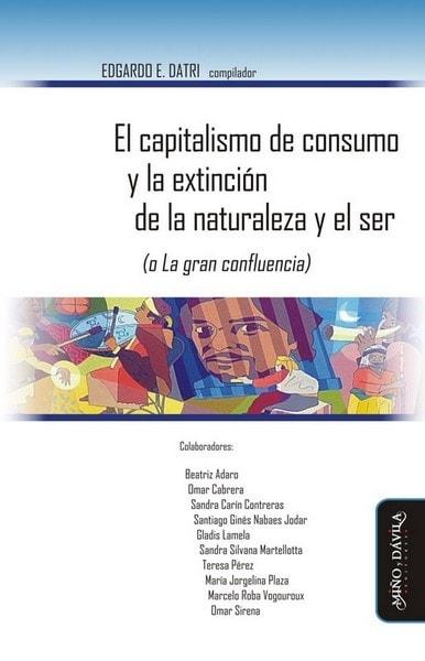 El capitalismo de consumo y la extinción de la naturaleza y el ser (o la gran confluencia) - Beatriz Adaro - 9788416467181