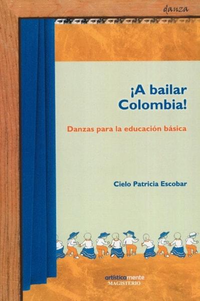 Libro: ¡A bailar Colombia! Danzas para la educación básica   Autor: Cielo Patricia Escobar   Isbn: 9789582004835