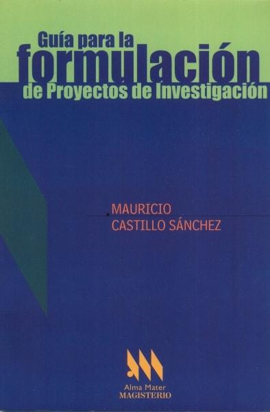 Libro: Guía para la formulación de Proyectos de Investigación   Autor: Mauricio Castillo Sánchez   Isbn: 9789582007669