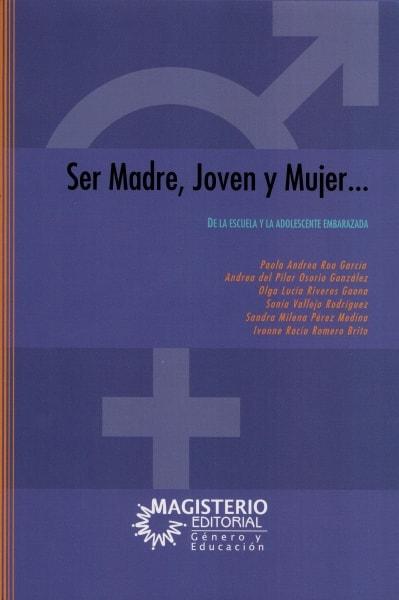 Libro: Ser madre, joven y mujer. De la escuela y la adolescencia embarazada   Autor: Paola Andrea Roa García   Isbn: 9789582011390