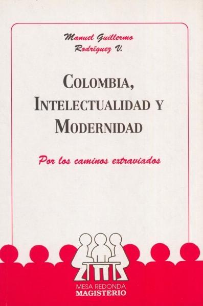 Libro: Colombia, intelectualidad y modernidad | Autor: Manuel Guillermo Rodríguez V. | Isbn: 9789582002060