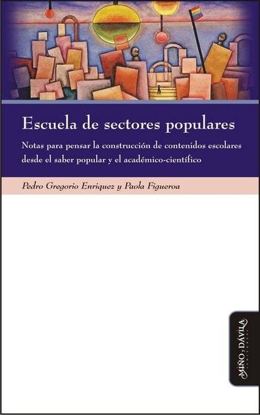 Escuela de sectores populares. Notas para pensar la construcción de contenidos escolares desde el saber popular y el académico-científico - Pedro Gregorio Enriquez - 9788415295778