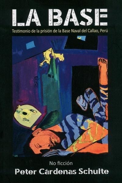 Libro: La base. Testimonio de la prisión de la Base Naval del Callao, Perú | Autor: Peter Cárdenas Schulte | Isbn: 9789585218116