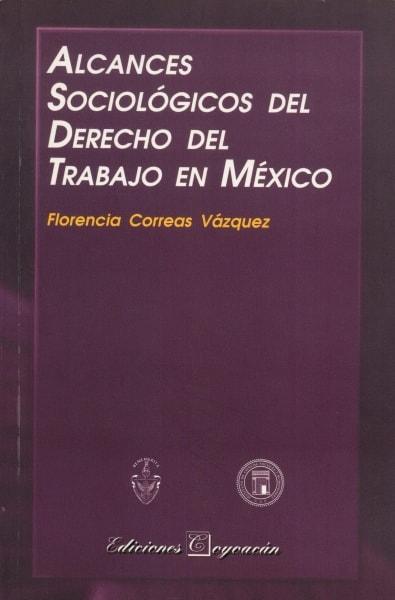 Libro: Alcances sociológicos del derecho del trabajo en méxico | Autor: Florencia Correas Vázquez | Isbn: 9706332898