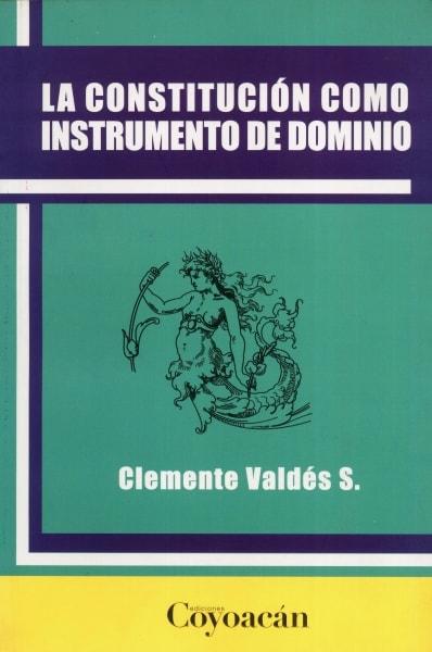 Libro: La constitución como instrumento de dominio | Autor: Clemente Valdés S. | Isbn: 9786079014131