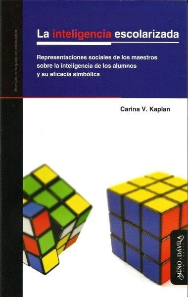 La inteligencia escolarizada. Representaciones sociales de los maestros sobre la inteligencia de los alumnos y su eficacia simbólica - Carina V. Kaplan - 9788496571525