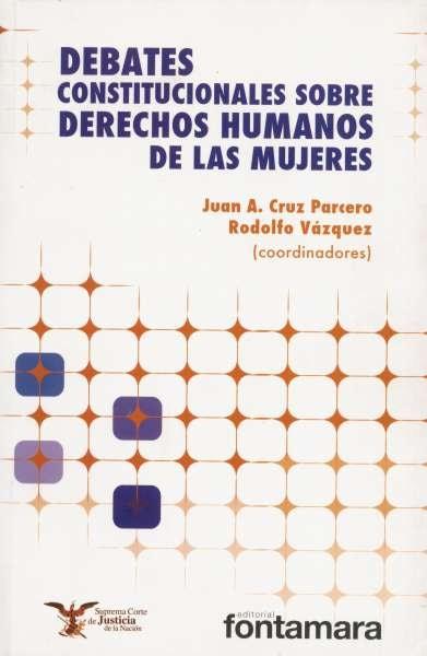 Libro: Debates constitucionales sobre derechos humanos de las mujeres | Autor: Juan A. Cruz Parcero | Isbn: 9786077921646