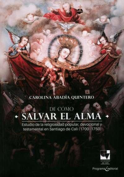 Libro: De cómo salvar el alma. Estudio de la religiosidad popular en Santiago de Cali - 1700/1750 | Autor: Carolina Abadía Quintero | Isbn: 9789587658705