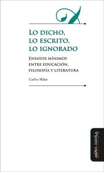 Lo dicho, lo escrito, lo ignorado. Ensayos mínimos entre educación, filosofía y literatura - Carlos Skliar - 9788492613953