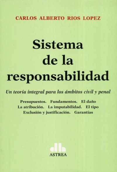 Libro: Sistema de la responsabilidad. Una teoría integral para los ámbitos civil  y penal | Autor: Carlos Alberto Rios Lopez | Isbn: 9789877063028