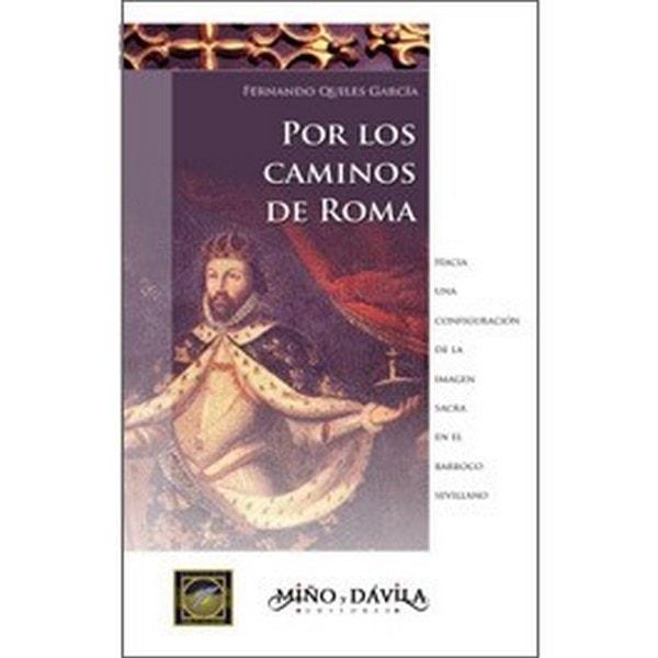 Por los caminos de roma. Hacia una configuración de la imagen sacra en el barroco sevillano - Fernando Quiles García - 9788496571037