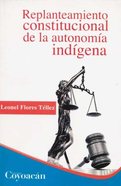 Libro: Replanteamiento constitucional de la autonomía indígena | Autor: Leonel Flores Téllez | Isbn: 9786079014209