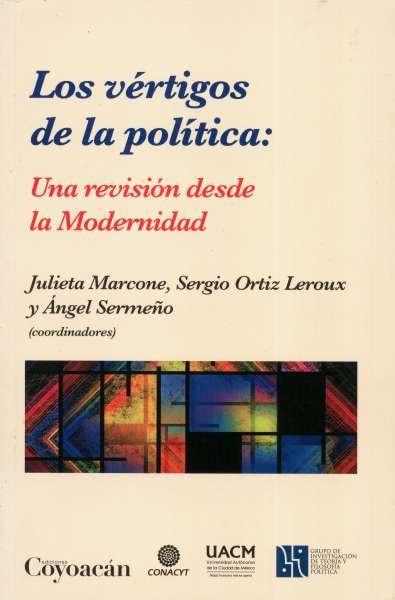 Libro: Los vértigos de la política: Una revisión desde la modernidad | Autor: Julieta Marcone | Isbn: 9786079014674