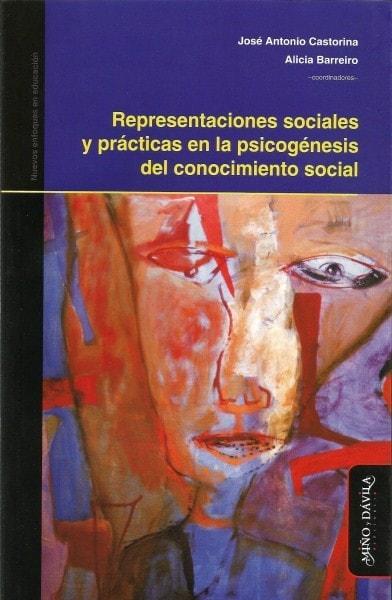 Representaciones sociales y prácticas en la psicogénesis del conocimiento social - José Antonio Castorina - 9788415295556
