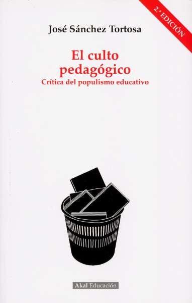 Libro: El culto pedagógico. Crítica del populismo educativo   Autor: José Sánchez Tortosa   Isbn: 9788446046783