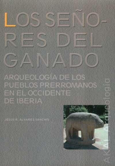 Libro: Los señores del ganado. Arqueología de los pueblos prerromanos en el occidente de Iberia | Autor: Jesús R. Álvarez-sanchís | Isbn: 9788446016502