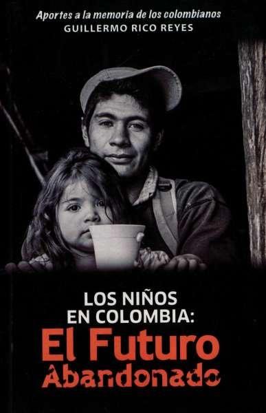 Libro: Los niños en Colombia: El futuro abandonado | Autor: Guillermo Rico Reyes | Isbn: 9789584811431