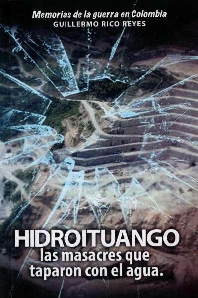 Libro: Hidroituango las masacres que taparon con el agua | Autor: Guillermo Rico Reyes | Isbn: 9789584862112