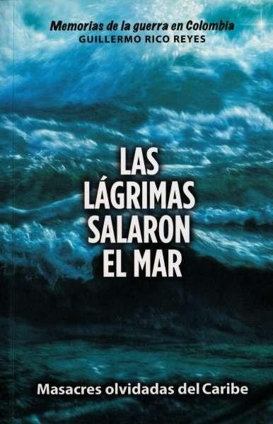 Libro: Las lágrimas salaron el mar | Autor: Guillermo Rico Reyes | Isbn: 9789584853431