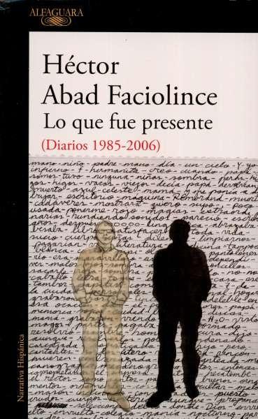 Libro: Lo que fue presente (diarios 1985-2006)   Autor: Héctor Abad Faciolince   Isbn: 9789585496828